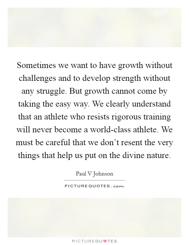 Sometimes we want to have growth without challenges and to develop strength without any struggle. But growth cannot come by taking the easy way. We clearly understand that an athlete who resists rigorous training will never become a world-class athlete. We must be careful that we don't resent the very things that help us put on the divine nature Picture Quote #1
