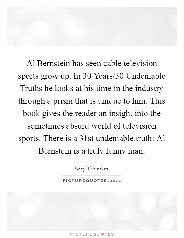 Al Bernstein has seen cable television sports grow up. In 30 Years/30 Undeniable Truths he looks at his time in the industry through a prism that is unique to him. This book gives the reader an insight into the sometimes absurd world of television sports. There is a 31st undeniable truth: Al Bernstein is a truly funny man Picture Quote #1