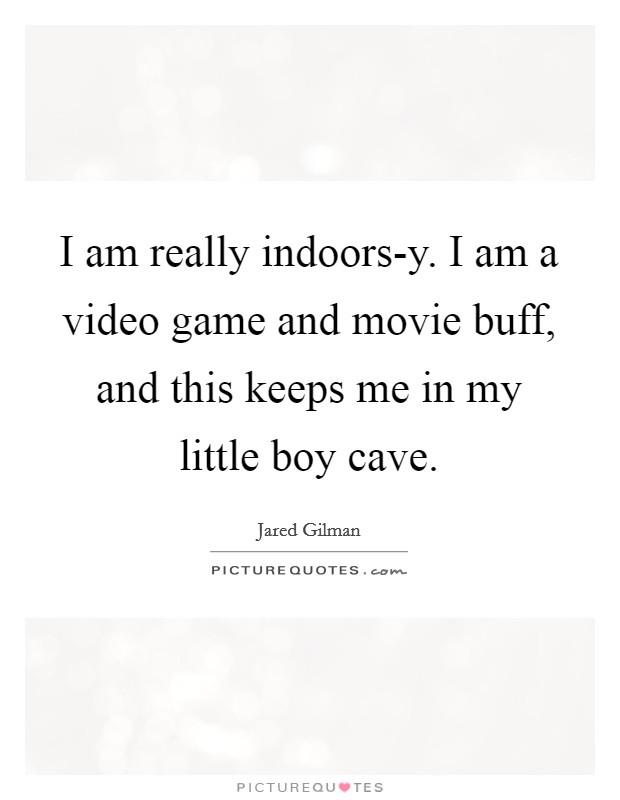 I am really indoors-y. I am a video game and movie buff, and this keeps me in my little boy cave Picture Quote #1
