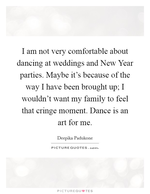 I am not very comfortable about dancing at weddings and New Year parties. Maybe it's because of the way I have been brought up; I wouldn't want my family to feel that cringe moment. Dance is an art for me Picture Quote #1