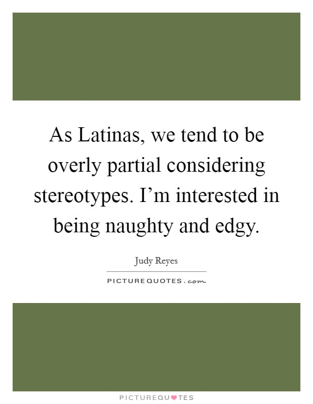 As Latinas, we tend to be overly partial considering stereotypes. I'm interested in being naughty and edgy Picture Quote #1
