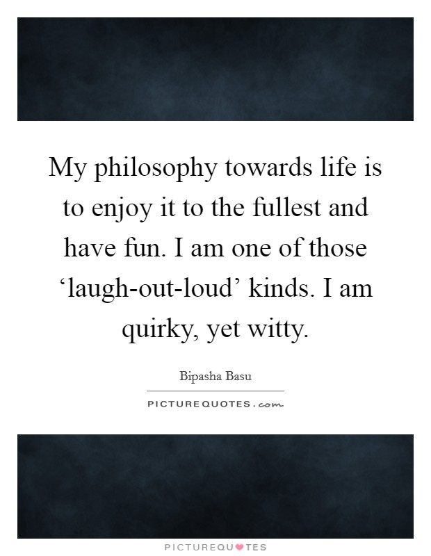 My philosophy towards life is to enjoy it to the fullest and have fun. I am one of those 'laugh-out-loud' kinds. I am quirky, yet witty Picture Quote #1