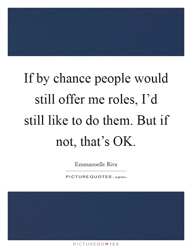 If by chance people would still offer me roles, I'd still like to do them. But if not, that's OK Picture Quote #1