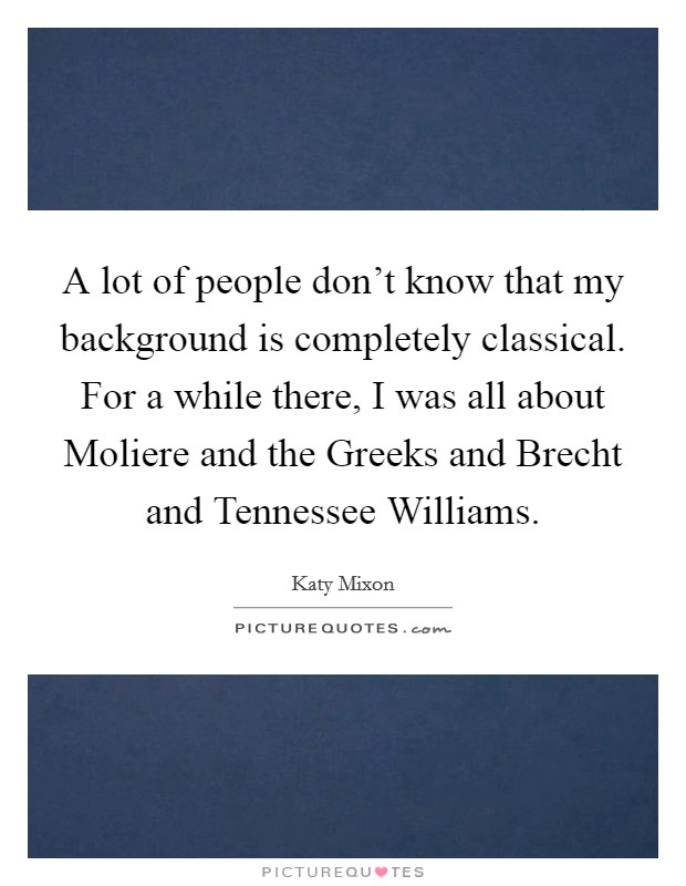 A lot of people don't know that my background is completely classical. For a while there, I was all about Moliere and the Greeks and Brecht and Tennessee Williams Picture Quote #1