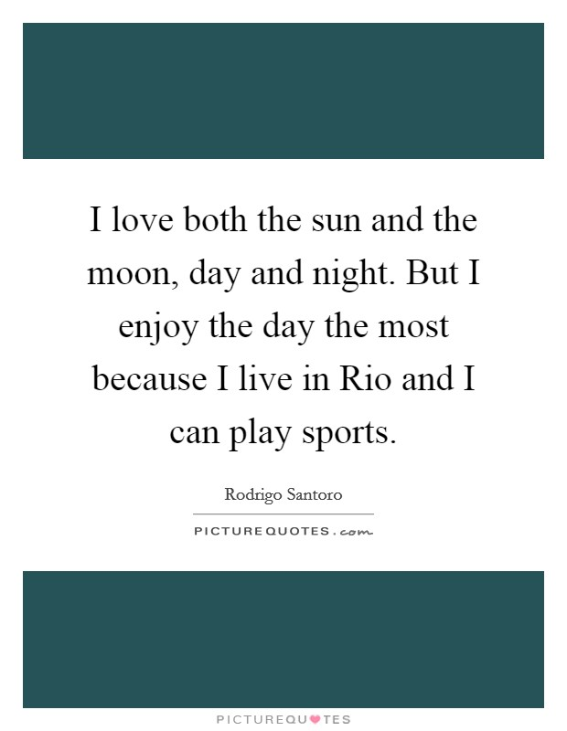 I love both the sun and the moon, day and night. But I enjoy the day the most because I live in Rio and I can play sports Picture Quote #1