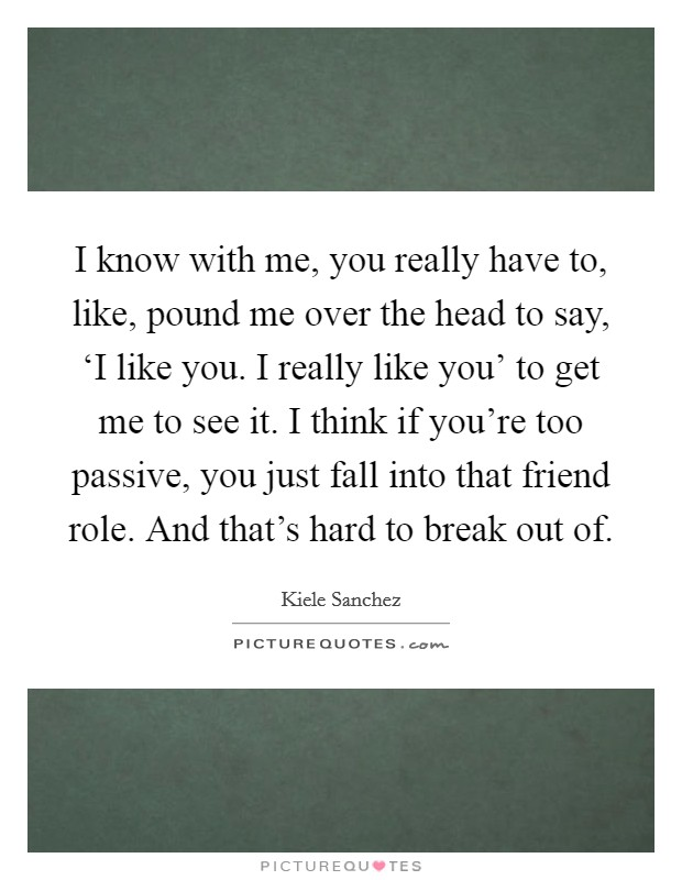 I know with me, you really have to, like, pound me over the head to say, 'I like you. I really like you' to get me to see it. I think if you're too passive, you just fall into that friend role. And that's hard to break out of Picture Quote #1