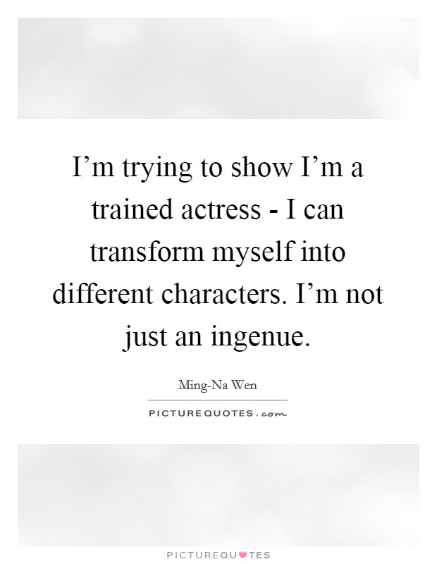 I'm trying to show I'm a trained actress - I can transform myself into different characters. I'm not just an ingenue Picture Quote #1