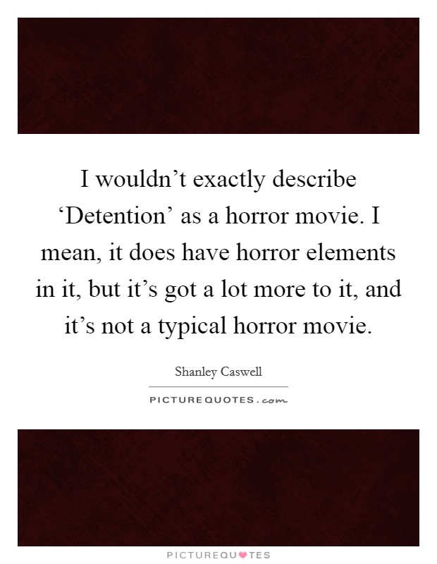 I wouldn't exactly describe 'Detention' as a horror movie. I mean, it does have horror elements in it, but it's got a lot more to it, and it's not a typical horror movie Picture Quote #1