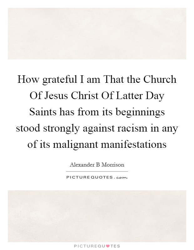 How grateful I am That the Church Of Jesus Christ Of Latter Day Saints has from its beginnings stood strongly against racism in any of its malignant manifestations Picture Quote #1