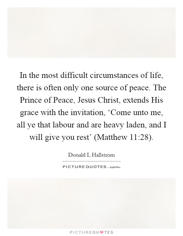 In the most difficult circumstances of life, there is often only one source of peace. The Prince of Peace, Jesus Christ, extends His grace with the invitation, 'Come unto me, all ye that labour and are heavy laden, and I will give you rest' (Matthew 11:28) Picture Quote #1