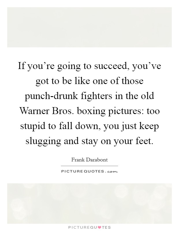 If you're going to succeed, you've got to be like one of those punch-drunk fighters in the old Warner Bros. boxing pictures: too stupid to fall down, you just keep slugging and stay on your feet Picture Quote #1
