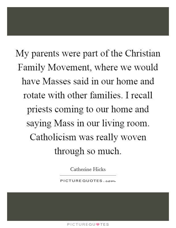 My parents were part of the Christian Family Movement, where we would have Masses said in our home and rotate with other families. I recall priests coming to our home and saying Mass in our living room. Catholicism was really woven through so much Picture Quote #1