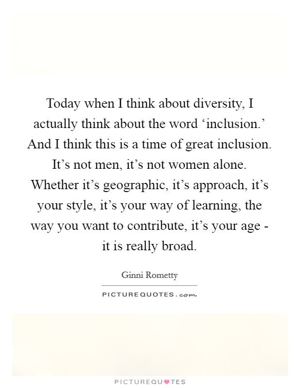 Today when I think about diversity, I actually think about the word 'inclusion.' And I think this is a time of great inclusion. It's not men, it's not women alone. Whether it's geographic, it's approach, it's your style, it's your way of learning, the way you want to contribute, it's your age - it is really broad Picture Quote #1