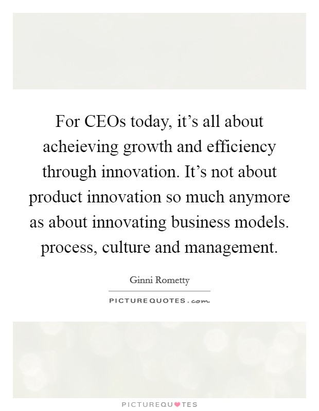 For CEOs today, it's all about acheieving growth and efficiency through innovation. It's not about product innovation so much anymore as about innovating business models. process, culture and management Picture Quote #1