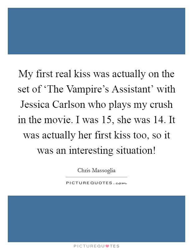 My first real kiss was actually on the set of 'The Vampire's Assistant' with Jessica Carlson who plays my crush in the movie. I was 15, she was 14. It was actually her first kiss too, so it was an interesting situation! Picture Quote #1