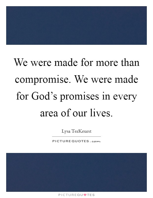 We were made for more than compromise. We were made for God's promises in every area of our lives Picture Quote #1