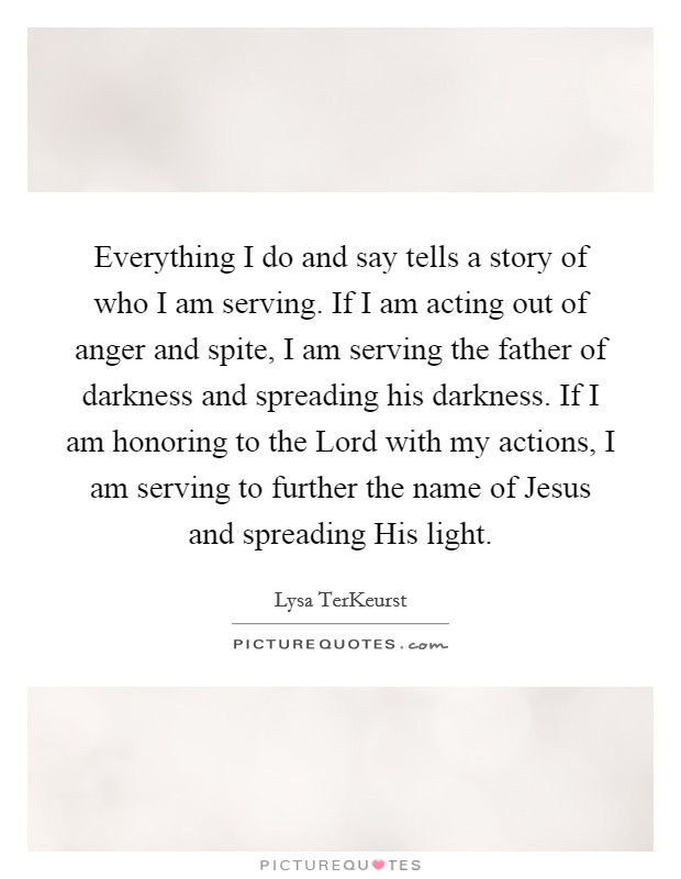 Everything I do and say tells a story of who I am serving. If I am acting out of anger and spite, I am serving the father of darkness and spreading his darkness. If I am honoring to the Lord with my actions, I am serving to further the name of Jesus and spreading His light Picture Quote #1