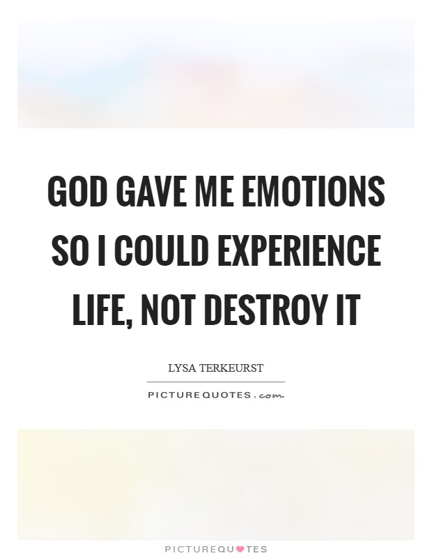 God gave me emotions so I could experience life, not destroy it Picture Quote #1