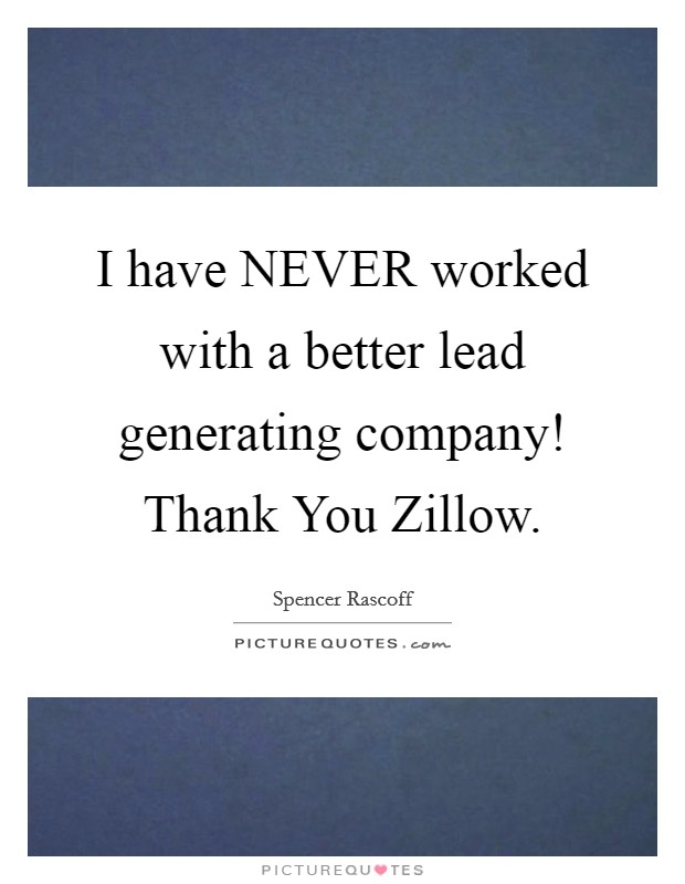 I have NEVER worked with a better lead generating company! Thank You Zillow Picture Quote #1