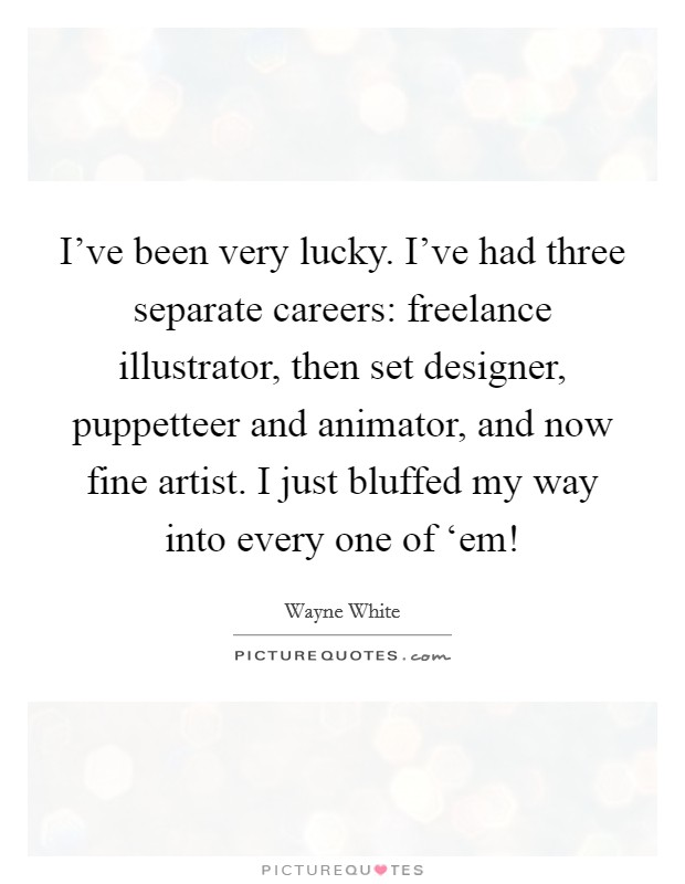 I've been very lucky. I've had three separate careers: freelance illustrator, then set designer, puppetteer and animator, and now fine artist. I just bluffed my way into every one of 'em! Picture Quote #1