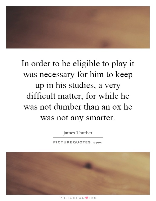 In order to be eligible to play it was necessary for him to keep up in his studies, a very difficult matter, for while he was not dumber than an ox he was not any smarter Picture Quote #1