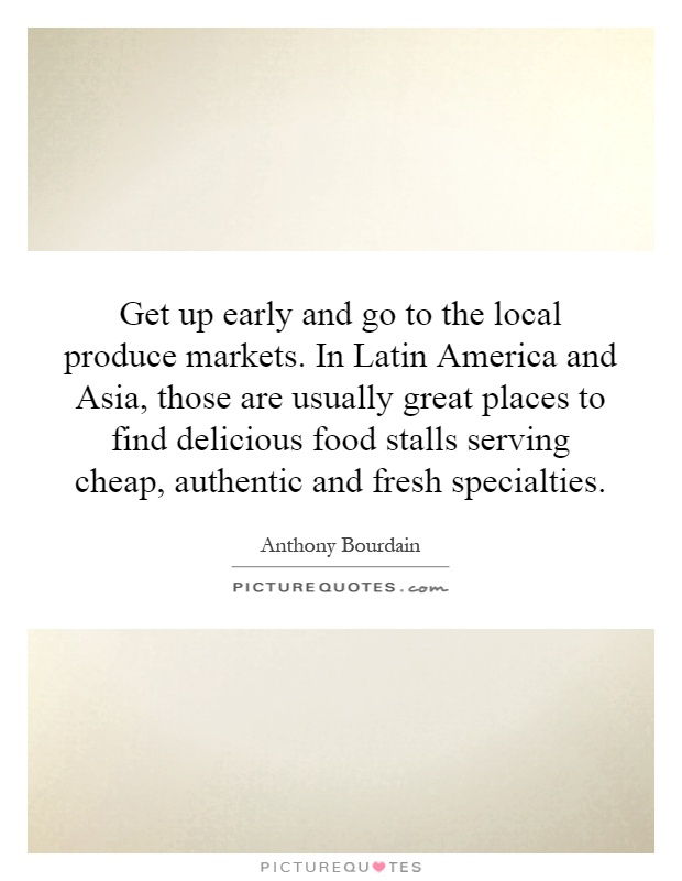 Get up early and go to the local produce markets. In Latin America and Asia, those are usually great places to find delicious food stalls serving cheap, authentic and fresh specialties Picture Quote #1