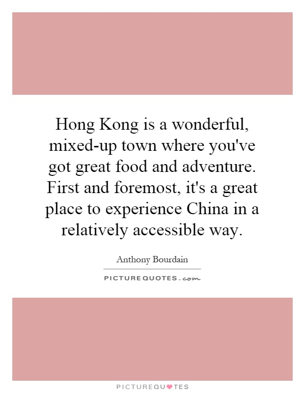 Hong Kong is a wonderful, mixed-up town where you've got great food and adventure. First and foremost, it's a great place to experience China in a relatively accessible way Picture Quote #1