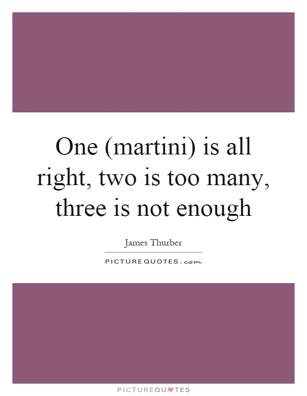 One (martini) is all right, two is too many, three is not enough Picture Quote #1