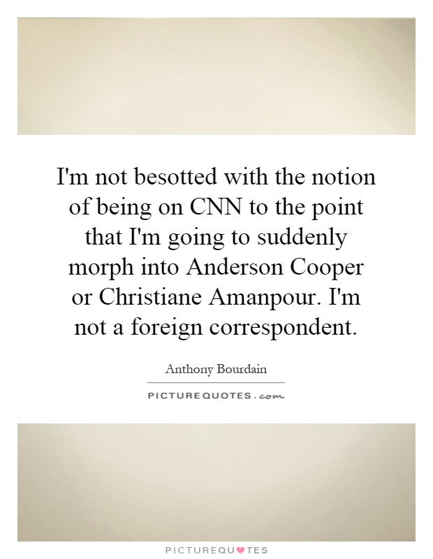 I'm not besotted with the notion of being on CNN to the point that I'm going to suddenly morph into Anderson Cooper or Christiane Amanpour. I'm not a foreign correspondent Picture Quote #1
