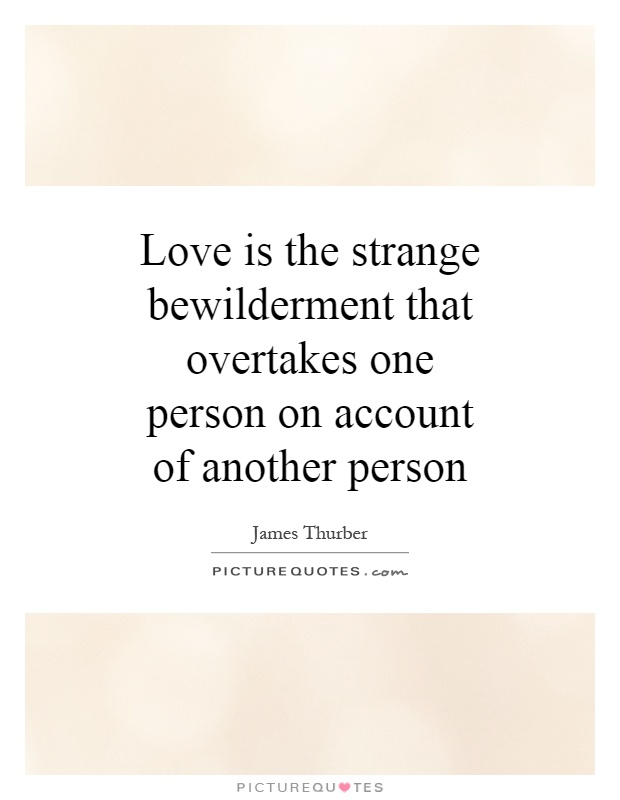 Love is the strange bewilderment that overtakes one person on account of another person Picture Quote #1