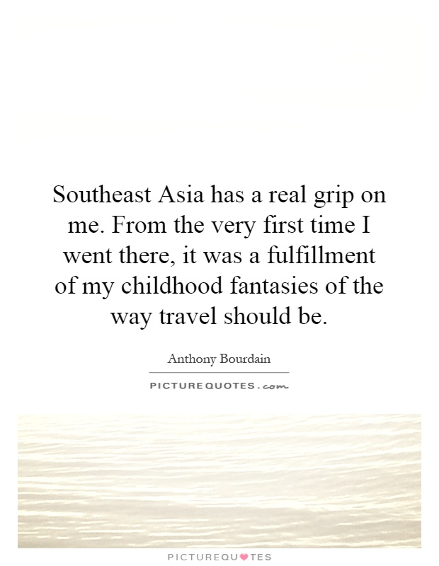Southeast Asia has a real grip on me. From the very first time I went there, it was a fulfillment of my childhood fantasies of the way travel should be Picture Quote #1