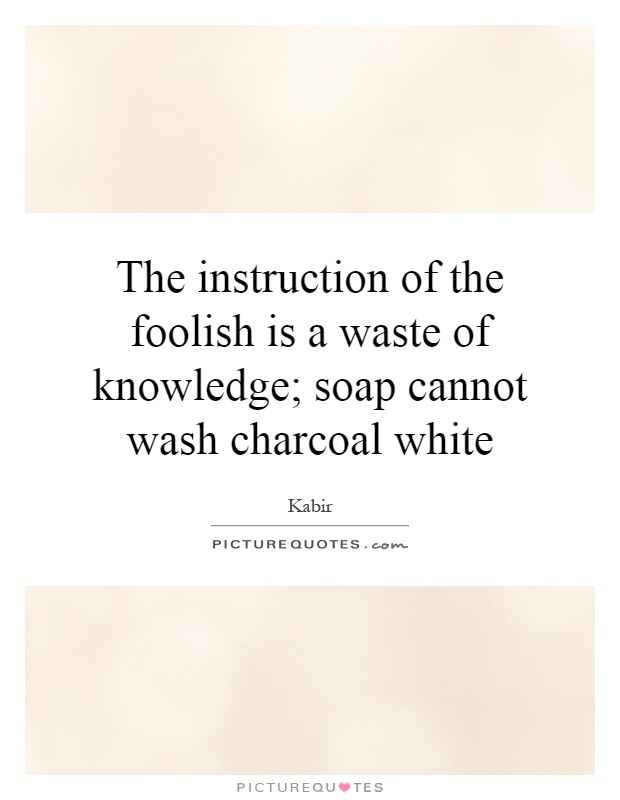 The instruction of the foolish is a waste of knowledge; soap cannot wash charcoal white Picture Quote #1