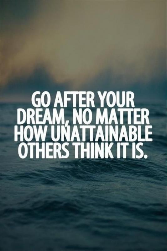 Go after your dream, no matter how unattainable others think it is Picture Quote #1