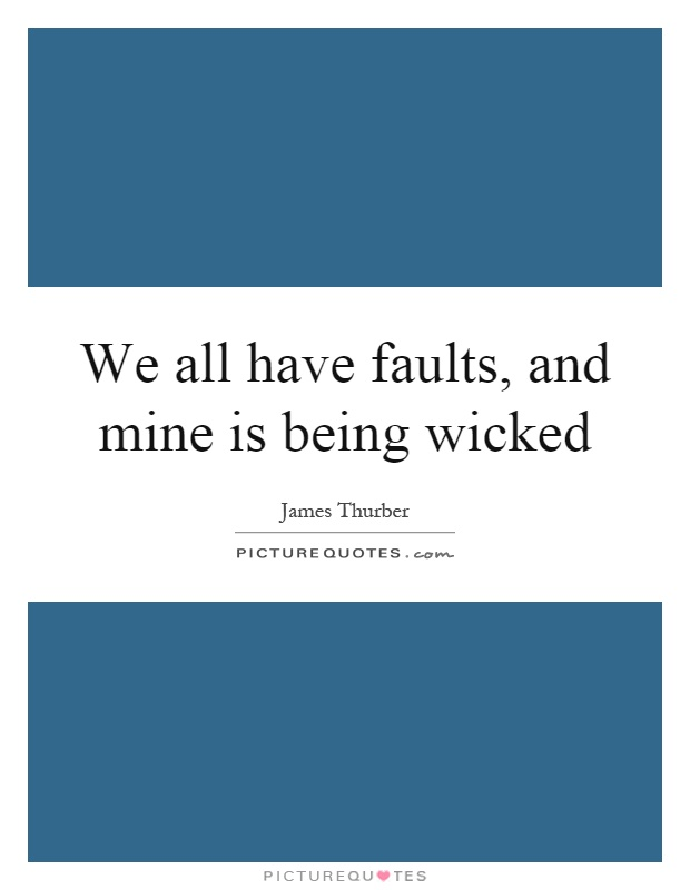 We all have faults, and mine is being wicked Picture Quote #1
