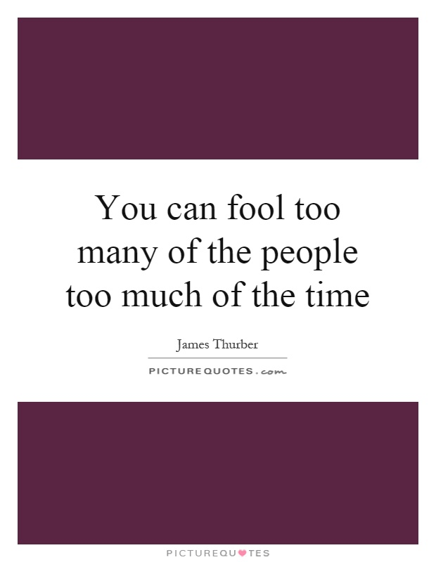 You can fool too many of the people too much of the time Picture Quote #1