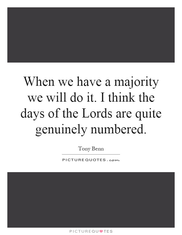 When we have a majority we will do it. I think the days of the Lords are quite genuinely numbered Picture Quote #1