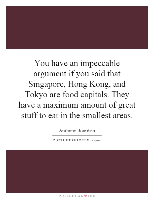You have an impeccable argument if you said that Singapore, Hong Kong, and Tokyo are food capitals. They have a maximum amount of great stuff to eat in the smallest areas Picture Quote #1