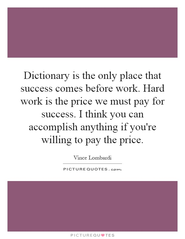 success comes only with hard work The road to success is a marathon, not a sprint -- but it doesn't always seem that way in our age of instant gratification, internet fame and accidental billion-dollar start-ups, it's easy to think of success as more of a product of luck than hard work and determination blogger darlena cuhna knows just how illusory the idea of overnight.