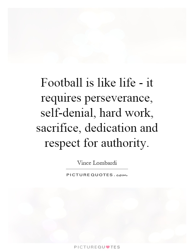 Football is like life - it requires perseverance, self-denial, hard work, sacrifice, dedication and respect for authority Picture Quote #1