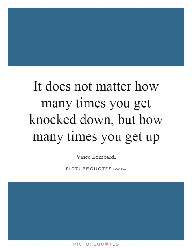 It does not matter how many times you get knocked down, but how many times you get up Picture Quote #1