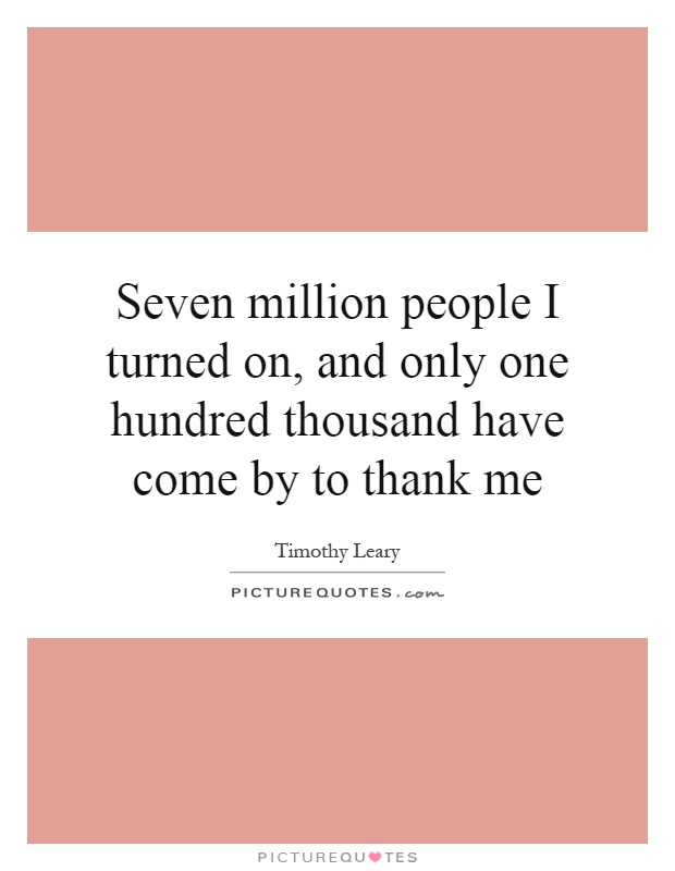 Seven million people I turned on, and only one hundred thousand have come by to thank me Picture Quote #1