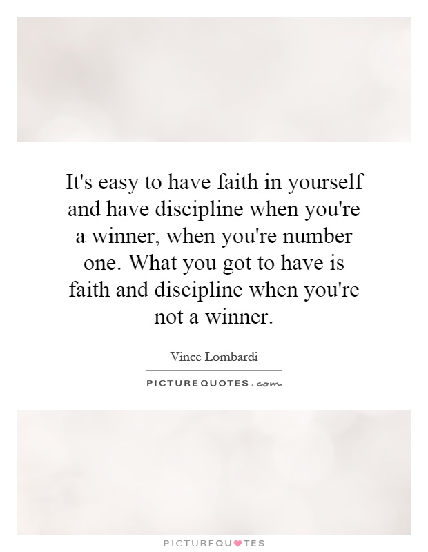 It's easy to have faith in yourself and have discipline when you're a winner, when you're number one. What you got to have is faith and discipline when you're not a winner Picture Quote #1