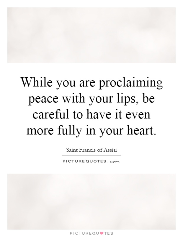 While you are proclaiming peace with your lips, be careful to have it even more fully in your heart Picture Quote #1