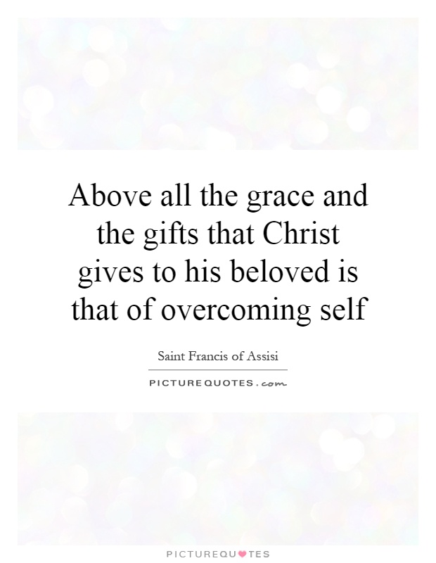 Above all the grace and the gifts that Christ gives to his beloved is that of overcoming self Picture Quote #1