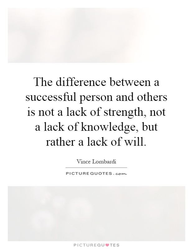 The difference between a successful person and others is not a lack of strength, not a lack of knowledge, but rather a lack of will Picture Quote #1