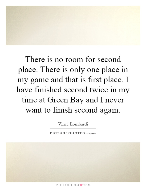 There is no room for second place. There is only one place in my game and that is first place. I have finished second twice in my time at Green Bay and I never want to finish second again Picture Quote #1
