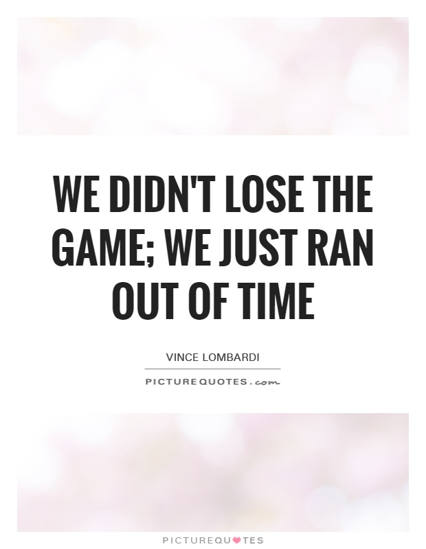 We didn't lose the game; we just ran out of time Picture Quote #1