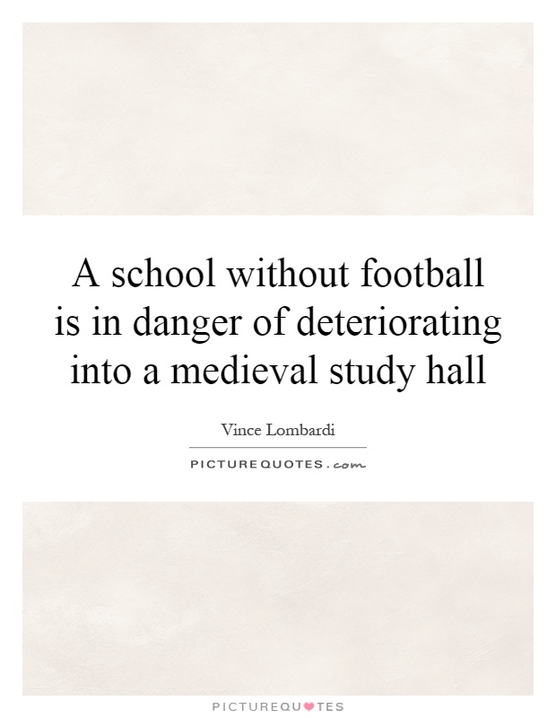 A school without football is in danger of deteriorating into a medieval study hall Picture Quote #1