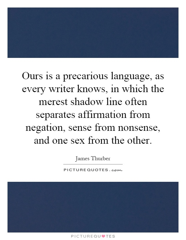Ours is a precarious language, as every writer knows, in which the merest shadow line often separates affirmation from negation, sense from nonsense, and one sex from the other Picture Quote #1