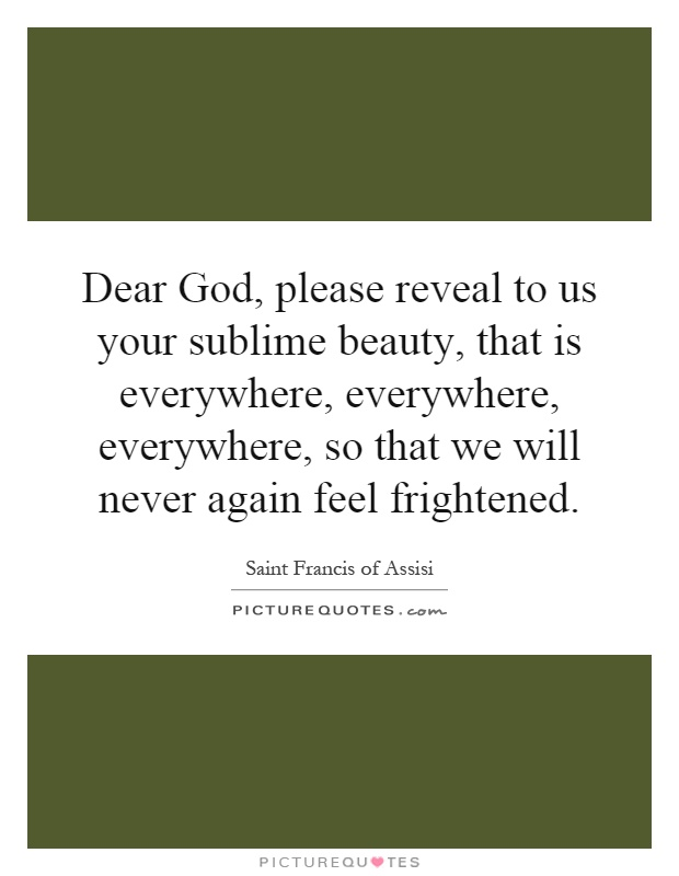 Dear God, please reveal to us your sublime beauty, that is everywhere, everywhere, everywhere, so that we will never again feel frightened Picture Quote #1